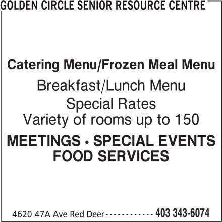 Golden Circle Senior Resource Centre (403-343-6074) - Display Ad - FOOD SERVICES ------------ 403 343-6074 4620 47A Ave Red Deer GOLDEN CIRCLE SENIOR RESOURCE CENTRE Catering Menu/Frozen Meal Menu Breakfast/Lunch Menu Special Rates Variety of rooms up to 150 MEETINGS ! SPECIAL EVENTS