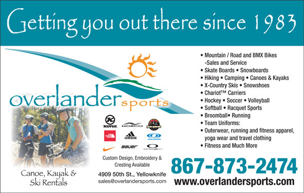 Overlander Sports (867-873-2474) - Display Ad - Mountain / Road and BMX Bikes -Sales and Service Skate Boards   Snowboards Hiking   Camping   Canoes & Kayaks X-Country Skis   Snowshoes Chariot  Carriers Hockey   Soccer   Volleyball Softball   Racquet Sports Broomball  Running Team Uniforms: Outerwear, running and fitness apparel, yoga wear and travel clothing Fitness and Much More Custom Design, Embroidery & Cresting Available 867-873-2474 4909 50th St., Yellowknife www.overlandersports.com Mountain / Road and BMX Bikes -Sales and Service Skate Boards   Snowboards Hiking   Camping   Canoes & Kayaks X-Country Skis   Snowshoes Chariot  Carriers Hockey   Soccer   Volleyball Softball   Racquet Sports Broomball  Running Team Uniforms: Outerwear, running and fitness apparel, yoga wear and travel clothing Fitness and Much More Custom Design, Embroidery & Cresting Available 867-873-2474 4909 50th St., Yellowknife www.overlandersports.com