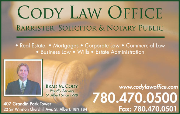 Cody Law Office (780-470-0500) - Annonce illustrée======= - Real Estate    Mortgages   Corporate Law   Commercial Law Business Law   Wills   Estate Administration www.codylawoffice.com Proudly Serving St. Albert Since 1998 780.470.0500 407 Grandin Park Tower 22 Sir Winston Churchill Ave, St. Albert, T8N 1B4 Fax: 780.470.0501