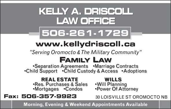 """Driscoll Kelly A (506-357-5806) - Annonce illustrée======= - KELLY A. DRISCOLL LAW OFFICE 506-261-1729 www.kellydriscoll.ca """"Serving Oromocto & The Military Community"""" FAMILY LAW Separation Agreements     Marriage Contracts Child Support     Child Custody & Access    Adoptions WILLS REAL ESTATE Will Planning Res. Purchases & Sales Power Of Attorney Mortgages     Condos Fax: 506-357-9923 30 LOISVILLE ST OROMOCTO NB Morning, Evening & Weekend Appointments Available"""