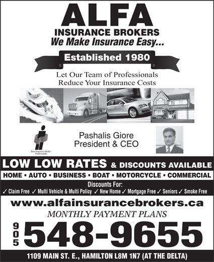 Alfa Insurance Brokers (905-548-9655) - Display Ad - We Make Insurance Easy... Established 1980 Let Our Team of Professionals Reduce Your Insurance Costs Pashalis Giore President & CEO LOW LOW RATES & DISCOUNTS AVAILABLE HOME   AUTO   BUSINESS   BOAT   MOTORCYCLE   COMMERCIAL Discounts For: Claim Free Multi Vehicle & Multi Policy New Home Mortgage Free Seniors Smoke Free www.alfainsurancebrokers.ca MONTHLY PAYMENT PLANS 905 548-9655 1109 MAIN ST. E., HAMILTON L8M 1N7 (AT THE DELTA)