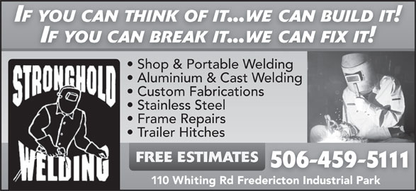 Stronghold Welding (506-459-5111) - Display Ad - Custom Fabrications Stainless Steel Frame Repairs Trailer Hitches FREE ESTIMATES 506-459-5111 110 Whiting Rd Fredericton Industrial Park IF YOU CAN THINK OF IT...WE CAN BUILD IT! IF YOU CAN BREAK IT...WE CAN FIX IT! Shop & Portable WeldingSh & P blWeldin Aluminium & Cast Welding