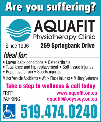 Aquafit Physiotherapy Clinic (519-474-0240) - Display Ad - Are you suffering? UAFIT Physiotherapy Clinic 269 Springbank Drive Since 1996 Ideal for: Lower back conditions   Osteoarthritis Total knee and hip replacement   Soft tissue injuries Repetitive strain   Sports injuries Motor Vehicle Accidents   Work Place Injuries   Military Veterans Take a step to wellness & call today www.aquafit.on.ca FREE PARKING 519.474.0240