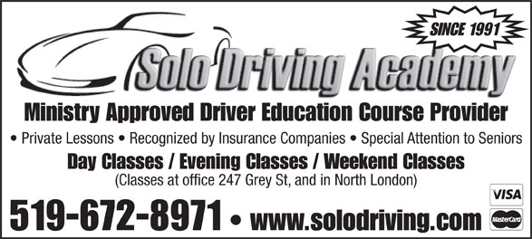 Solo Driving Academy (519-672-8971) - Display Ad - SINCE 1991 Ministry Approved Driver Education Course Provider Private Lessons   Recognized by Insurance Companies   Special Attention to Seniors Day Classes / Evening Classes / Weekend Classes (Classes at office 247 Grey St, and in North London) 519-672-8971 www.solodriving.com