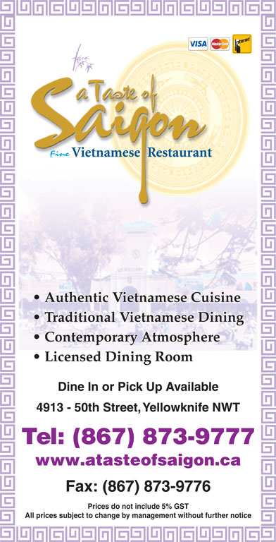 A Taste Of Saigon (867-873-9777) - Display Ad - Dine In or Pick Up Available 4913 - 50th Street, Yellowknife NWT Tel: (867) 873-9777 www.atasteofsaigon.ca Fax: (867) 873-9776 Prices do not include 5% GST All prices subject to change by management without further notice Contemporary Atmosphere Licensed Dining Room Traditional Vietnamese Dining Authentic Vietnamese Cuisine