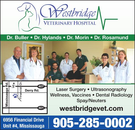 Westbridge Veterinary Hospital (905-285-0002) - Display Ad - Dr. Buller   Dr. Hylands   Dr. Morin   Dr. Rosamund Laser Surgery   Ultrasonography Wellness, Vaccines   Dental Radiology Spay/Neuters westbridgevet.com 6956 Financial Drive 905-285-0002 Unit #4, Mississauga