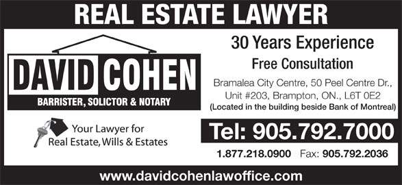 Cohen David (905-792-7000) - Display Ad - Unit #203, Brampton, ON., L6T 0E2 (Located in the building beside Bank of Montreal) Tel: 905.792.7000 1.877.218.0900 Fax: 905.792.2036 www.davidcohenlawoffice.com REAL ESTATE LAWYER 30 Years Experience Free Consultation Bramalea City Centre, 50 Peel Centre Dr.,