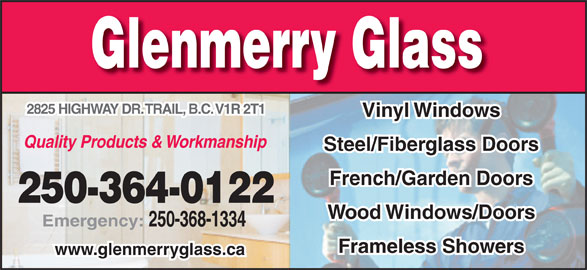 Glenmerry Glass Ltd (250-364-0122) - Display Ad - Glenmerry Glass 2825 HIGHWAY DR. TRAIL, B.C. V1R 2T1 Vinyl Windows Quality Products & Workmanship Steel/Fiberglass Doors French/Garden Doors 250-364-0122 Wood Windows/Doors Emergency: 250-368-1334 Frameless Showers www.glenmerryglass.ca