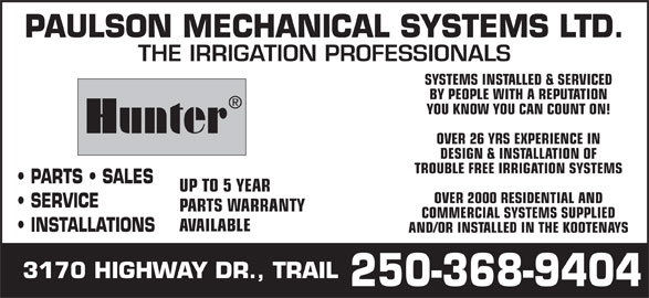 Paulson Mechanical Systems Ltd (250-368-9404) - Display Ad - AND/OR INSTALLED IN THE KOOTENAYS 3170 HIGHWAY DR., TRAIL 250-368-9404 PAULSON MECHANICAL SYSTEMS LTD. THE IRRIGATION PROFESSIONALS SYSTEMS INSTALLED & SERVICED BY PEOPLE WITH A REPUTATION YOU KNOW YOU CAN COUNT ON! Hunter OVER 26 YRS EXPERIENCE IN DESIGN & INSTALLATION OF TROUBLE FREE IRRIGATION SYSTEMS PARTS   SALES UP TO 5 YEAR OVER 2000 RESIDENTIAL AND SERVICE PARTS WARRANTY COMMERCIAL SYSTEMS SUPPLIED AVAILABLE INSTALLATIONS