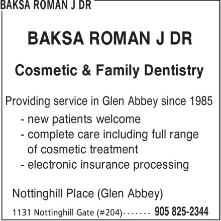 Dr. Roman J. Baksa (905-825-2344) - Display Ad - BAKSA ROMAN J DR Cosmetic & Family Dentistry Providing service in Glen Abbey since 1985 - new patients welcome - complete care including full range of cosmetic treatment - electronic insurance processing Nottinghill Place (Glen Abbey)