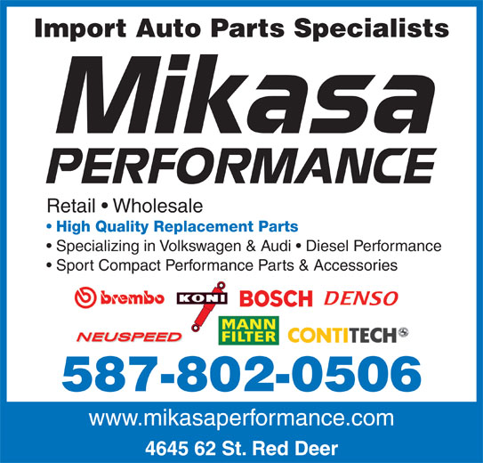 Mikasa Automotive (403-348-5858) - Display Ad - Import Auto Parts Specialists Retail   Wholesale High Quality Replacement Parts Specializing in Volkswagen & Audi   Diesel Performance Sport Compact Performance Parts & Accessories 587-802-0506 www.mikasaperformance.com 4645 62 St. Red Deer