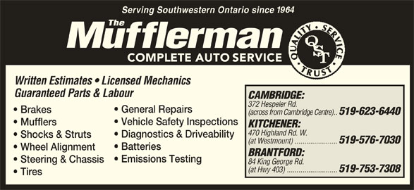 The Mufflerman (519-623-6440) - Display Ad - Serving Southwestern Ontario since Written Estimates   Licensed Mechanics Guaranteed Parts & Labour CAMBRIDGE: 372 Hespeler Rd. General Repairs Brakes (across from Cambridge Centre) .. 519-623-6440 Vehicle Safety Inspections Mufflers KITCHENER: 470 Highland Rd. W. Diagnostics & Driveability Shocks & Struts (at Westmount)  ...................... 519-576-7030 Batteries Wheel Alignment BRANTFORD: Emissions Testing Steering & Chassis 84 King George Rd. (at Hwy 403) .......................... 519-753-7308 Tires
