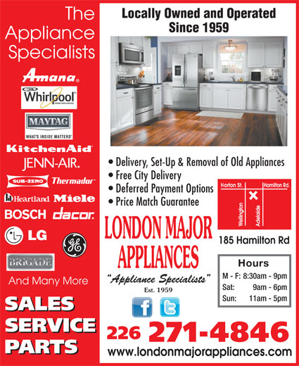 London Major Appliance Service Ltd (519-432-1862) - Annonce illustrée======= - The Since 1959 Locally Owned and Operated Specialists Delivery, Set-Up & Removal of Old Appliances Free City Delivery Deferred Payment Options Price Match Guarantee LONDON MAJOR 185 Hamilton Rd Hours APPLIANCES Appliance M - F: 8:30am - 9pm Appliance Specialists And Many More Sat: 9am - 6pm Est. 1959 Sun: 11am - 5pm 226 271-4846 www.londonmajorappliances.com