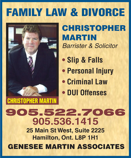 Genesee Martin Associates (905-527-6666) - Annonce illustrée======= - FAMILY LAW & DIVORCE CHRISTOPHER MARTIN Barrister & Solicitor Slip & Falls Personal Injury Criminal Law DUI Offenses CHRISTOPHER MARTIN 905.522.7066 905.536.1415 25 Main St West, Suite 2225 Hamilton, Ont. L8P 1H1 GENESEE MARTIN ASSOCIATES