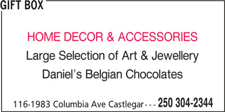 Gift Box (250-304-2344) - Display Ad - GIFT BOX GIFT BOX HOME DECOR & ACCESSORIES Large Selection of Art & Jewellery Daniel s Belgian Chocolates 250 304-2344 116-1983 Columbia Ave Castlegar HOME DECOR & ACCESSORIES Large Selection of Art & Jewellery Daniel s Belgian Chocolates 250 304-2344 116-1983 Columbia Ave Castlegar