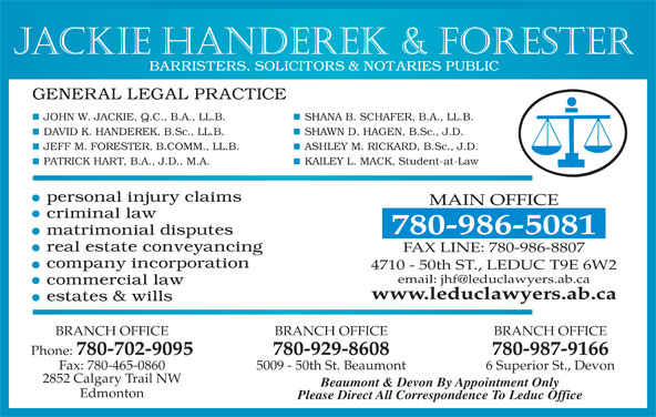 Jackie Handerek & Forester (780-986-5081) - Display Ad - www.leduclawyers.ab.ca BRANCH OFFICE BRANCH OFFICE Phone: 780-702-9095 780-929-8608 780-987-9166 Fax: 780-465-0860 5009 - 50th St. Beaumont 6 Superior St., Devon 2852 Calgary Trail NW Beaumont & Devon By Appointment Only Edmonton Please Direct All Correspondence To Leduc Office Jackie Handerek & Forester SHANA B. SCHAFER, B.A., LL.B.JOHN W. JACKIE, Q.C., B.A., LL.B. SHAWN D. HAGEN, B.Sc., J.D.DAVID K. HANDEREK, B.Sc., LL.B. ASHLEY M. RICKARD, B.Sc., J.D.JEFF M. FORESTER, B.COMM., LL.B. KAILEY L. MACK, Student-at-LawPATRICK HART, B.A., J.D., M.A. MAIN OFFICE 780-986-5081 FAX LINE: 780-986-8807 4710 - 50th ST., LEDUC T9E 6W2