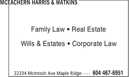 McEachern Harris & Watkins (604-467-6951) - Display Ad - Family Law • Real Estate Wills & Estates • Corporate Law Family Law • Real Estate Wills & Estates • Corporate Law