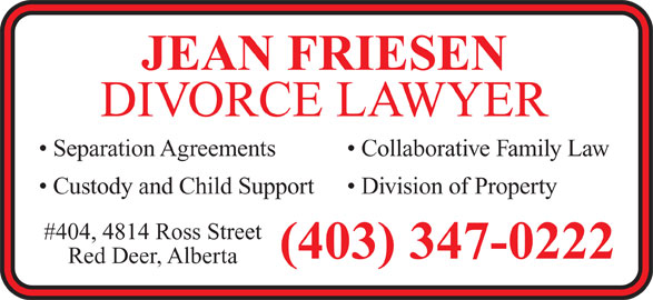 Friesen M Jean (403-347-0222) - Annonce illustrée======= - DIVORCE LAWYER Collaborative Family Law  Separation Agreements Division of Property  Custody and Child Support #404, 4814 Ross Street (403) 347-0222 Red Deer, Alberta JEAN FRIESEN