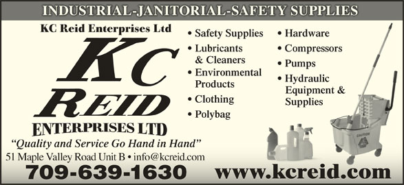 Reid K C Enterprises Ltd (709-639-1630) - Display Ad - Hydraulicic Products Equipment &ment & Clothing Supplies Polybag Quality and Service Go Hand in Hand www.kcreid.com 709-639-1630 INDUSTRIAL-JANITORIAL-SAFETY SUPPLIES KC Reid Enterprises Ltd Safety Supplies Hardwaree Lubricants Compressorssors & Cleaners Pumps Environmental Hydraulicic Products Equipment &ment & Clothing Supplies Polybag Quality and Service Go Hand in Hand www.kcreid.com 709-639-1630 INDUSTRIAL-JANITORIAL-SAFETY SUPPLIES KC Reid Enterprises Ltd Safety Supplies Hardwaree Lubricants Compressorssors & Cleaners Pumps Environmental