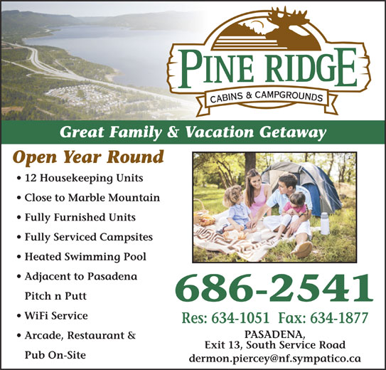 Pineridge Cabins & Campground (709-686-2541) - Display Ad - Fully Serviced Campsites Heated Swimming Pool 686-2541 Adjacent to Pasadena Pitch n Putt WiFi Service Pub On-Site Open Year Round Res: 634-1051  Fax: 634-1877 Great Family & Vacation Getaway PASADENA, 12 Housekeeping Units Arcade, Restaurant & Close to Marble Mountain Pub On-Site Exit 13, South Service Road Arcade, Restaurant & Exit 13, South Service Road Great Family & Vacation Getaway Open Year Round 12 Housekeeping Units Fully Furnished Units Close to Marble Mountain Pitch n Putt Heated Swimming Pool Fully Furnished Units Adjacent to Pasadena Fully Serviced Campsites 686-2541 PASADENA, WiFi Service Res: 634-1051  Fax: 634-1877