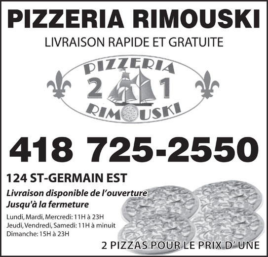 Restaurant Pizzeria Rimouski (418-725-2550) - Display Ad - Livraison disponible de l ouverture Jusqu'à la fermeture Lundi, Mardi, Mercredi: 11H à 23H Jeudi, Vendredi, Samedi: 11H à minuit Dimanche: 15H à 23H 2 PIZZAS POUR LE PRIX D  UNE PIZZERIA RIMOUSKI LIVRAISON RAPIDE ET GRATUITE 418 725-2550 124 ST-GERMAIN EST