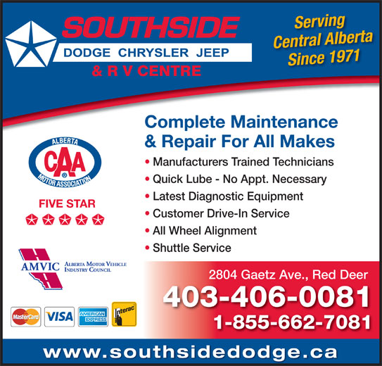 Southside Dodge Chrysler Jeep & RV Centre (403-346-5577) - Display Ad - Complete Maintenance & Repair For All Makes Manufacturers Trained Technicians Quick Lube - No Appt. Necessary Latest Diagnostic Equipment FIVE STAR Customer Drive-In Service All Wheel Alignment Shuttle Service 2804 Gaetz Ave., Red Deer 403-406-0081 1-855-662-7081 www.southsidedodge.ca Serving Central Alberta Since 1971