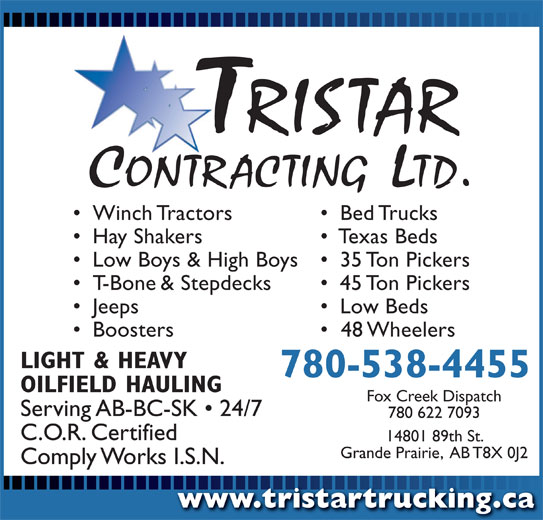 Tristar Contracting Ltd (780-538-4455) - Display Ad - Comply Works I.S.N. www.tristartrucking.cawww.tristartrucking.ca Winch Tractors Bed Trucks Hay Shakers Texas Beds Low Boys & High Boys 35 Ton Pickers T-Bone & Stepdecks 45 Ton Pickers Jeeps Low Beds Boosters 48 Wheelers LIGHT & HEAVY 780-538-4455 OILFIELD HAULING Fox Creek Dispatch Serving AB-BC-SK   24/7 780 622 7093 C.O.R. Certified 14801 89th St. Grande Prairie,  AB T8X 0J2