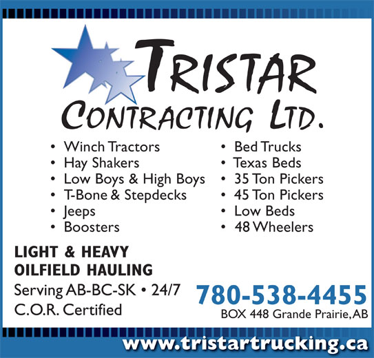 Tristar Contracting Ltd (780-538-4455) - Display Ad - Winch Tractors Bed Trucks Hay Shakers Texas Beds Low Boys & High Boys 35 Ton Pickers T-Bone & Stepdecks 45 Ton Pickers Jeeps Low Beds Boosters 48 Wheelers LIGHT & HEAVY OILFIELD HAULING Serving AB-BC-SK   24/7 780-538-4455 C.O.R. Certified BOX 448 Grande Prairie, AB www.tristartrucking.cawww.tristartrucking.ca