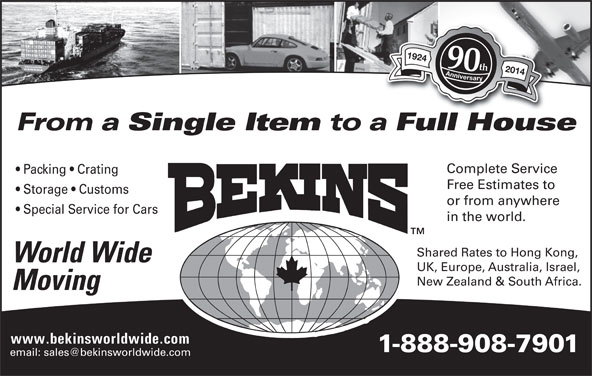 Bekins World Wide Moving (1-800-880-1829) - Display Ad - UK, Europe, Australia, Israel, New Zealand & South Africa. Single Item to a Full HouseFllH Complete Service Packing   Crating Free Estimates to Moving www.bekinsworldwide.com 1-888-908-7901 1924 Anniversary1924 Anniversary 90th 2014 From a Storage   Customs or from anywhere Special Service for Cars in the world. Shared Rates to Hong Kong, World Wide 1924 Anniversary1924 Anniversary 90th 2014 From a Storage   Customs or from anywhere Special Service for Cars in the world. Shared Rates to Hong Kong, World Wide UK, Europe, Australia, Israel, New Zealand & South Africa. Single Item to a Full HouseFllH Complete Service Packing   Crating Free Estimates to Moving www.bekinsworldwide.com 1-888-908-7901
