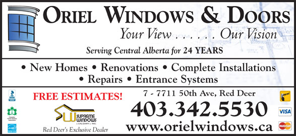 Oriel Windows & Doors (403-342-5530) - Annonce illustrée======= - ORIEL  WINDOWS & DOORS Your View . . . . . . Our Vision Serving Central Alberta for 24 YEARS New Homes   Renovations   Complete Installations Repairs   Entrance Systems 7 - 7711 50th Ave, Red Deer FREE ESTIMATES! 403.342.5530 www.orielwindows.ca Red Deer s Exclusive Dealer