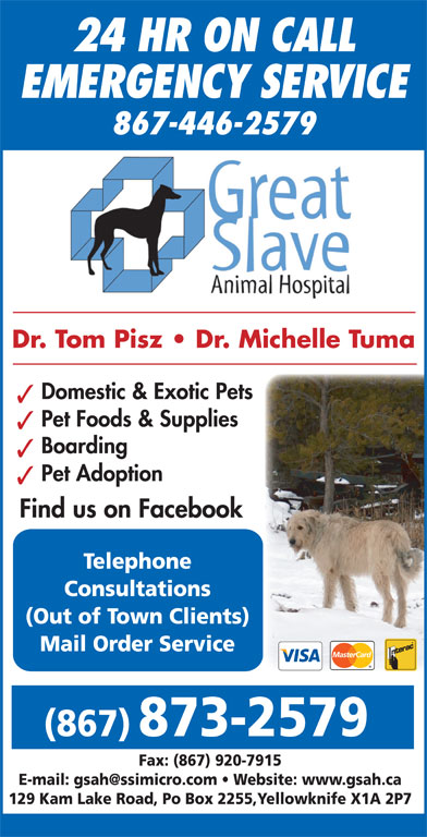 Great Slave Animal Hospital (867-873-2579) - Display Ad - Dr. Tom Pisz   Dr. Michelle Tuma Domestic & Exotic Pets Pet Foods & Supplies Boarding 24 HR ON CALL EMERGENCY SERVICE 867-446-2579 Pet Adoption Find us on Facebook Telephone Consultations (Out of Town Clients) Mail Order Service (867) 873-2579 Fax: (867) 920-7915 129 Kam Lake Road, Po Box 2255,Yellowknife X1A 2P7