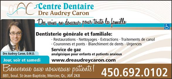 Centre Dentaire Dre Audrey Caron (450-692-0102) - Annonce illustrée======= - Dre Audrey Caron Dentisterie générale et familiale: · Restaurations · Nettoyages · Extractions · Traitements de canal · Couronnes et ponts · Blanchiment de dents · Urgences Service de gaz Dre Audrey Caron, D.M.D. analgésique pour enfants et patients anxieux Jour, soir et samedi www.dreaudreycaron.com 450.692.0102 881, boul. St-Jean-Baptiste, Mercier, Qc, J6R 2K8