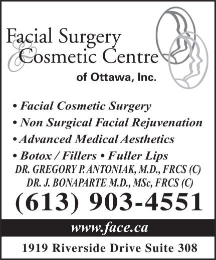 Facial Surgery & Cosmetic Centre of Ottawa (613-521-3223) - Display Ad - Facial Surgery Cosmetic Centre of Ottawa, Inc. Facial Cosmetic Surgery Non Surgical Facial Rejuvenation Advanced Medical Aesthetics Botox / Fillers   Fuller Lips DR. GREGORY P. ANTONIAK, M.D., FRCS (C) DR. J. BONAPARTE M.D., MSc, FRCS (C) (613) 903-4551 www.face.ca 1919 Riverside Drive Suite 308