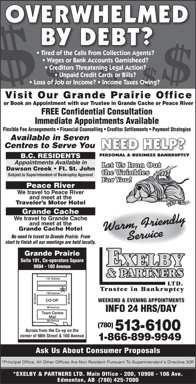 Exelby & Partners Ltd (780-513-6100) - Display Ad - OVERWHELMED BY DEBT? Tired of the Calls From Collection Agents? Wages or Bank Accounts Garnisheed? Creditors Threatening Legal Action? Unpaid Credit Cards or Bills? Loss of Job or Income?   Income Taxes Owing? Visit Our Grande Prairie Office or Book an Appointment with our Trustee in Grande Cache or Peace River FREE Confidential Consultation Immediate Appointments Available Flexible Fee Arrangements   Financial Counselling   Creditor Settlements   Payment Strategies Available in Seven Centres to Serve You NEED HELP? PERSONAL & BUSINESS BANKRUPTCY B.C. RESIDENTS Appointments Available in Let Us Iron Out Dawson Creek   Ft. St. John the Wrinkles Subject to Superintendent of Bankruptcy Approval For You! Peace River We travel to Peace River and meet at the Traveler s Motor Hotel Grande Cache We travel to Grande Cache and meet at the Grande Cache Hotel Warm, FriendlyService No need to travel to Grande Prairie. From start to finish all our meetings are held locally. Grande Prairie Suite 101, Co-operators Square 9804 - 100 Avenue LTD. Trustee in Bankruptcy WEEKEND & EVENING APPOINTMENTS INFO 24 HRS/DAY (780) 513-6100 Across from the Co-op on the corner of 98th Street & 100 Avenue 1-866-899-9949 Ask Us About Consumer Proposals *Principal Office, All Other Offices Are Non Resident Pursuant To Superintendent's Directive 30R *EXELBY & PARTNERS LTD. Main Office - 200, 10908 - 106 Ave. Edmonton, AB  (780) 425-7000