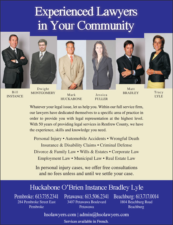 Huckabone O'Brien Instance Bradley Lyle (613-735-2341) - Display Ad - Mark MONTGOMERY BRADLEY Jessica INSTANCE LYLE HUCKABONE FULLER Whatever your legal issue, let us help you. Within our full service firm, our lawyers have dedicated themselves to a specific area of practice in order to provide you with legal representation at the highest level. With 50 years of providing legal services in Renfrew County, we have the experience, skills and knowledge you need. Personal Injury   Automobile Accidents   Wrongful Death Insurance & Disability Claims   Criminal Defense Divorce & Family Law   Wills & Estates   Corporate Law Employment Law   Municipal Law   Real Estate Law In personal injury cases, we offer free consultations and no fees unless and until we settle your case. Beachburg: 613.717.0014Pembroke: 613.735.2341Petawawa: 613.506.2341 1804 Beachburg Road284 Pembroke Street East 3407 Petawawa Boulevard BeachburgPembroke Petawawa Matt Dwight Tracy Bill