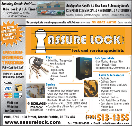 Assure Lock Ltd (780-513-1355) - Display Ad - - Keyless Entry / Audit Locks where keys have been lost for - Card Access Cabinets / Drawers / Locksets / - Deadbolt / Locksets Deadbolts / All Vehicles / Switch Locks - Electric Strikes / Mag Locks - Full / Partial Blocker Plates Visit our - Installation of ALL LOCKS LISTED ABOVE - Door Viewers (large or small) - Complete Line of Bank Parts and Services - Window Bars Website - In-shop Locksmith - Security Gates & Grills for Coupons #108, 8716 - 108 Street, Grande Prairie, AB T8V 4C7 (780) 513-1355 www.assurelock.com - Sidemilling / Transponder - Safe Moving - Burglar / Fire TRUSTED - Keys Restricted - Gun - Deposit - Data - ZA Fully Certified Staff - Full Residential & Commercial Line - High Security - Miwa - ASSA Rated #1 in Quick Locks & Accessories - Primus - Everest Professional Service - Padlocks - MX3 - Cabinet / Drawer On-Site Service - Open Ups - Panic Bars - We can make keys or rekey locks Safe Specialists Securing Grande Prairie... Equipped to Handle All Your Lock & Security Needs One Lock At A Time! COMPLETE COMMERCIAL & RESIDENTIAL & AUTOMOTIVE SERVING BC, ALBERTA Advanced Automotive Certified   Journeyman Locksmiths   Convenient Mobile Service & SASKATCHEWAN We can duplicate or make programmable vehicle keys cars - vans - ANY VEHICLE - ANYTIME - boats - quads 24 HOUR24 HOUR EMERGENCYEMERGENCY LOCKSMITHLOCKSMITH AVAILABLEAVAILABLE lock and service specialists BONDED Keys INSURED