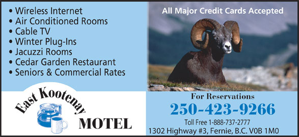East Kootenay Motel (250-423-9266) - Display Ad - All Major Credit Cards Accepted Wireless Internet Air Conditioned Rooms Cable TV Winter Plug-Ins Jacuzzi Rooms Cedar Garden Restaurant Seniors & Commercial Rates For Reservations e Eastootna K 250-423-9266 Toll Free 1-888-737-2777 MOTEL 1302 Highway #3, Fernie, B.C. V0B 1M0