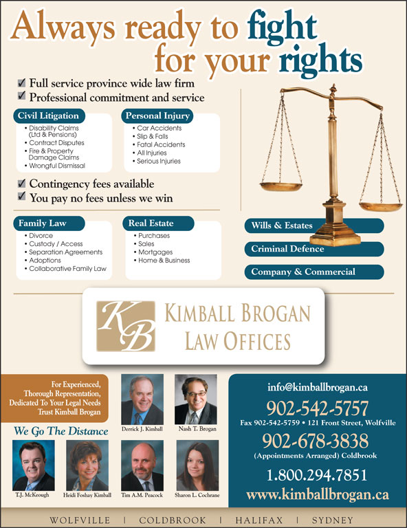 Kimball Brogan Barristers & Solicitors (902-542-5757) - Display Ad - Always ready to fight Always ready to for your rights for your Full service province wide law firm Professional commitment and service Civil Litigation Personal Injury Disability Claims Car Accidents (Ltd & Pensions) Slip & Falls Contract Disputes Fatal Accidents Fire & Property All Injuries Damage Claims Serious Injuries Wrongful Dismissal Contingency fees available You pay no fees unless we win Family Law Real Estate Wills & EstatesWills & Estates Divorce Purchases Custody / Access Sales Criminal DefenceCriminal Defence Separation Agreements Mortgages Adoptions Home & Business Collaborative Family Law Company & Commercial Kimball Brogan Law Offices For Experienced, Thorough Representation, Dedicated To Your Legal Needs Trust Kimball Brogan 902-542-5757 Fax 902-542-5759   121 Front Street, Wolfville Nash T. Brogan Derrick J. Kimball 542.5757 We Go The Distance 902-678-3838 (Appointments Arranged) Coldbrook 1.800.294.7851 T.J. McKeough Heidi Foshay Kimball Sharon L. CochraneTim A.M. Peacock www.kimballbrogan.ca WOLFVILLE COLDBROOK HALIFAX SYDNEY