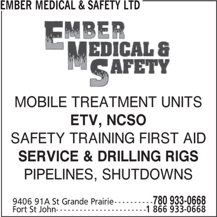 Ember Medical & Safety Ltd (780-933-0668) - Display Ad - EMBER MEDICAL & SAFETY LTD MOBILE TREATMENT UNITS Fort St John----------------------- SAFETY TRAINING FIRST AID ETV, NCSO SERVICE & DRILLING RIGS PIPELINES, SHUTDOWNS 780 933-0668 9406 91A St Grande Prairie---------- 1 866 933-0668 EMBER MEDICAL & SAFETY LTD MOBILE TREATMENT UNITS ETV, NCSO SAFETY TRAINING FIRST AID SERVICE & DRILLING RIGS PIPELINES, SHUTDOWNS 780 933-0668 9406 91A St Grande Prairie---------- Fort St John----------------------- 1 866 933-0668