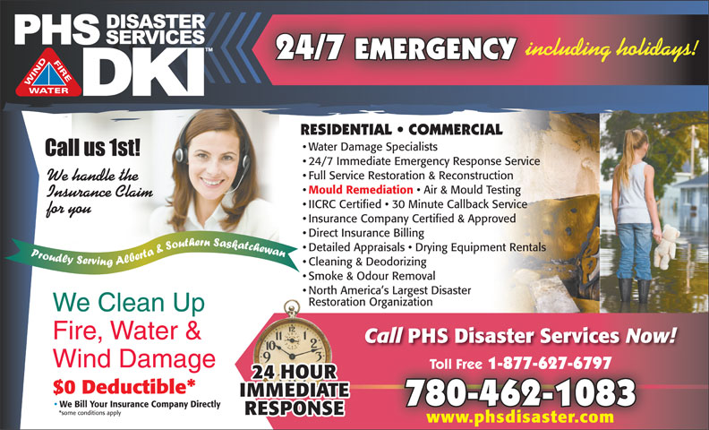 PHS Disaster Services (780-462-1083) - Display Ad - including holidays! 24/7 EMERGENCY Water Damage Specialists 24/7 Immediate Emergency Response Service Full Service Restoration & Reconstruction We handle the Mould Remediation Air & Mould Testing Insurance Claim IICRC Certified   30 Minute Callback Service for you Insurance Company Certified & Approved Direct Insurance Billing Detailed Appraisals   Drying Equipment Rentals Cleaning & Deodorizing Smoke & Odour Removal North America s Largest Disaster Restoration Organization We Clean Up RESIDENTIAL   COMMERCIAL Fire, Water & Call Disaster Services Now! Wind Damage Toll Free 1-877-627-6797 Toll Free 1-877-627-6797 $0 Deductible* 780-462-1083 We Bill Your Insurance Company Directly *some conditions apply www.phsdisaster.com PHS