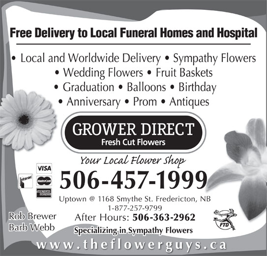 Grower Direct (506-457-1999) - Display Ad - Free Delivery to Local Funeral Homes and Hospital Local and Worldwide Delivery   Sympathy Flowers Wedding Flowers   Fruit Baskets Graduation   Balloons   Birthday Anniversary   Prom   Antiques 506-457-1999 1-877-257-9799 Rob Brewer After Hours: 506-363-2962 Barb Webb Specializing in Sympathy Flowers www.theflowerguys.ca Rob Brewer After Hours: 506-363-2962 Barb Webb Specializing in Sympathy Flowers www.theflowerguys.ca Free Delivery to Local Funeral Homes and Hospital Local and Worldwide Delivery   Sympathy Flowers Wedding Flowers   Fruit Baskets Graduation   Balloons   Birthday Anniversary   Prom   Antiques 506-457-1999 1-877-257-9799