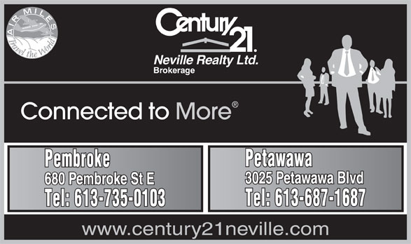 Century 21 Neville Realty (613-735-0103) - Display Ad - Neville Realty Ltd. Brokerage Connected to More Petawawa Pembroke 3025 Petawawa Blvd 680 Pembroke St E Tel: 613-687-1687 Tel: 613-735-0103 www.century21neville.com