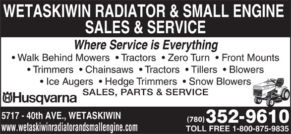 Wetaskiwin Radiator & Small Engine Sales & Service (780-352-9610) - Display Ad - WETASKIWIN RADIATOR & SMALL ENGINE SALES & SERVICE Where Service is Everything Walk Behind Mowers    Tractors    Zero Turn    Front Mounts Trimmers    Chainsaws    Tractors    Tillers    Blowers Ice Augers    Hedge Trimmers    Snow Blowers SALES, PARTS & SERVICE 5717 - 40th AVE., WETASKIWIN (780) www.wetaskiwinradiatorandsmallengine.com TOLL FREE 1-800-875-9835