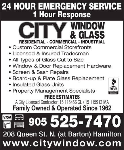 City Window & Glass (905-525-7470) - Display Ad - 24 HOUR EMERGENCY SERVICE 1 Hour Response RESIDENTIAL - COMMERCIAL - INDUSTRIAL Custom Commercial Storefronts Licensed & Insured Tradesman All Types of Glass Cut to Size Window & Door Replacement Hardware Screen & Sash Repairs Board-up & Plate Glass Replacement Insulated Glass Units Property Management Specialists FREE ESTIMATES A City Licensed Contractor: 15 115456 CL / 15 115913 MA Family Owned & Operated Since 1962 905 525-7470 208 Queen St. N. (at Barton) Hamilton www.citywindow.com