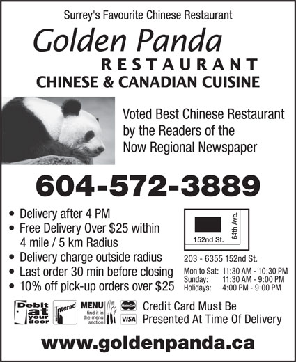 Golden Panda Restaurant Ltd (604-572-3889) - Display Ad - 64th Ave. 152nd St. 4 mile / 5 km Radius Delivery charge outside radius Mon to Sat: 11:30 AM - 10:30 PM Last order 30 min before closing Sunday: 11:30 AM - 9:00 PM Holidays: 4:00 PM - 9:00 PM  10% off pick-up orders over $25 Credit Card Must Be Presented At Time Of Delivery www.goldenpanda.ca 203 - 6355 152nd St. Voted Best Chinese Restaurant by the Readers of the Now Regional Newspaper 604-572-3889 Delivery after 4 PM Free Delivery Over $25 within RESTAURANT CHINESE & CANADIAN CUISINE Surrey's Favourite Chinese Restaurant Surrey's Favourite Chinese Restaurant RESTAURANT CHINESE & CANADIAN CUISINE Voted Best Chinese Restaurant by the Readers of the Now Regional Newspaper 604-572-3889 Delivery after 4 PM Free Delivery Over $25 within 64th Ave. 152nd St. 4 mile / 5 km Radius Delivery charge outside radius 203 - 6355 152nd St. Mon to Sat: 11:30 AM - 10:30 PM Last order 30 min before closing Sunday: 11:30 AM - 9:00 PM Holidays: 4:00 PM - 9:00 PM  10% off pick-up orders over $25 Credit Card Must Be Presented At Time Of Delivery www.goldenpanda.ca
