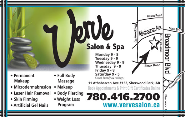 Verve Salon & Spa Ltd (780-416-2700) - Display Ad - Friday 9 - 8Friday 9 - 8 Saturday 9 - 5Saturday 9 - 5 Permanent Full Bodyent Full Body Closed Sundays & HolidaysClosed Sundays & Holidays Makeup Massageup Massage 11 Athabascan Ave #152, Sherwood Park, AB Microdermabrasion  Makeup Book Appointments & Print Gift Certificates Online Laser Hair Removal  Body Piercing 780.416.2700 Skin Firming Weight Loss Program Artificial Gel Nails www.vervesalon.ca Main Blvd Monday 9 - 8Monday 9 - 8 Tuesday 9 - 9Tuesday 9 - 9 Wednesday 9 - 9Wednesday 9 - 9 Thursday  9 - 9Thursday  9 - 9
