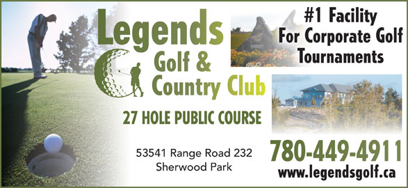 Legends Golf & Country Club (780-449-4911) - Display Ad - #1 Facility For Corporate Golf Legends Tournaments Golf & Country Club 27 HOLE PUBLIC COURSE27 53541 Range Road 232 780-449-4911780-449-4911 Sherwood Park www.legendsgolf.ca #1 Facility For Corporate Golf Legends Tournaments Golf & Country Club 27 HOLE PUBLIC COURSE27 53541 Range Road 232 780-449-4911780-449-4911 Sherwood Park www.legendsgolf.ca