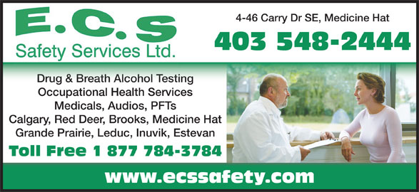 ECS Safety Services (403-548-2444) - Display Ad - 4-46 Carry Dr SE, Medicine Hat 403 548-2444 Drug & Breath Alcohol TestingDrug & Breath Alcohol Testing Occupational Health Services Medicals, Audios, PFTs Calgary, Red Deer, Brooks, Medicine Hat Grande Prairie, Leduc, Inuvik, Estevan Toll Free 1 877 784-3784 www.ecssafety.com