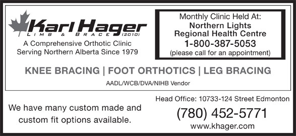 Karl Hager Limb & Brace (780-452-5771) - Display Ad - Monthly Clinic Held At: Northern Lights Regional Health Centre A Comprehensive Orthotic Clinic 1-800-387-5053 Serving Northern Alberta Since 1979 (please call for an appointment) KNEE BRACING FOOT ORTHOTICS LEG BRACING AADL/WCB/DVA/NIHB Vendor Head Office: 10733-124 Street Edmonton We have many custom made and (780) 452-5771 custom fit options available. www.khager.com