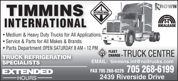 Timmins International (705-268-6199) - Display Ad - Medium & Heavy Duty Trucks for All Applications Service & Parts for All Makes & Brands Parts Department OPEN SATURDAY 8 AM - 12 PM TRUCK CENTRE TRUCK REFRIGERATION SPECIALISTS FAX 705 268-6226  705 268-6199 2439 Riverside Drive